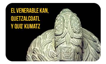 El Venerable Kan, Quetzalcoatl y Quq' Kumatz